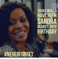 Today we remember the life of SandraBland, she would have turned 30 today. 🙏💯 RIP HappyBirthday NeverForget WSHH: TODAY WOULD  HAVE BEEN  SANDRA  BLAND'S 30TH  BIRTHDAY  ANEVERFORGET Today we remember the life of SandraBland, she would have turned 30 today. 🙏💯 RIP HappyBirthday NeverForget WSHH