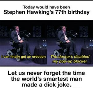 erection: Today would have been  Stephen Hawking's 77th birthday  SCi  nus  EUN  Mus  EUN  EUN  I can finally get an erection  The doctor's disabled  my pop-up blocker  Let us never forget the time  the world's smartest man  made a dick joke.