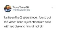 SAY IT AIN'T SO.: Today Years Old  @todayyearsoldig  It's been like 2 years since l found out  red velvet cake is just chocolate cake  with red dye and I'm still not ok SAY IT AIN'T SO.
