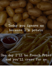 Today you ignore me  because I'm potato  One day I'll be French Fries  and you'1l crave for me