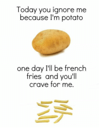 Funny, Memes, and Tumblr: Today you ignore me  because I'm potato  one day I'll be french  fries and you'll  crave for me Funny Memes. Updated Daily! ⇢ FunnyJoke.tumblr.com 😀