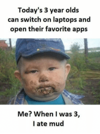 Memes, Apps, and Old: Today's 3 year olds  can switch on laptops and  open their favorite apps  Me? When I was 3,  I ate mud We had to make our own fun in the old days! :-D