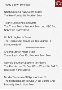 Facebook, Football, and Sports: Today's Bowl Schedule  North Carolina A&T/AI  corn State:  The Hey Football Is Football Bowl  Tulane/Louisiana Layfayette  The These Teams Made A Bowl and USC And  Nebraska Didn't Bowl  Utah State/North Texas:  The Teams UCF Would Be Too Scared To  Schedule Bowl  Facebook.com/NOTSportsCenter  Arizona State/Fresno State  The At Least One FSU Made A Bowl Bowl  Georgia Southern/Eastern Michigan:  The Florida Lost To One Of Us When We Didn't  Complete A Pass Bowl  Middle Tennessee St/Appalachian St:  The Michigan Lost To One Of Us Before And  Probably Would Now Bowl Bowl season is officially here! Here's today's bowl schedule: https://t.co/n6G4LlnIyO
