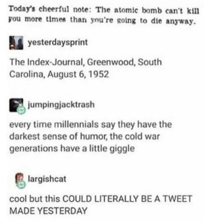 Millennials, Cool, and Time: Today's cheerful note: The atomic bomb can't kil  you more tlmes than you're going to die anyway.  yesterdaysprirnt  The Index-Journal, Greenwood, South  Carolina, August 6, 1952  jumpingjacktrash  every time millennials say they have the  darkest sense of humor, the cold war  generations have a little giggle  largishcat  cool but this COULD LITERALLY BE A TWEET  MADE YESTERDAY :)