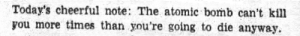 Tumblr, Millennials, and Blog: Today's cheerful note: The atomic bomb can't kill  you more times than you're going to die anyway. largishcat: jumpingjacktrash:  yesterdaysprint: The Index-Journal,  Greenwood, South Carolina, August 6, 1952 every time millennials say they have the darkest sense of humor, the cold war generations have a little giggle   cool but this COULD LITERALLY BE A TWEET MADE YESTERDAY