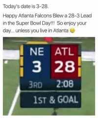 Atlanta Falcons, Memes, and Super Bowl: Today's date is 3-28.  Happy Atlanta Falcons Blew a 28-3 Lead  in the Super Bowl Day!!! So enjoy your  day... unless you live in Atlanta  NE ATL  3 28  3RD  2:08  1ST & GOAL
