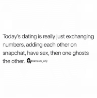 Dating, Funny, and Memes: Today's dating is really just exchanging  numbers, adding each other orn  snapchat, have sex, then one ghosts  @sarcasm_only SarcasmOnly