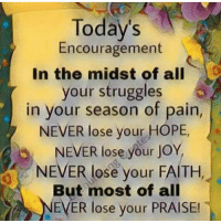 encouragement: Today's  Encouragement  In the midst of all  your struggles  in your season of pain,  NEVER lose your HOPE,  5 NEVER lose your Jo  NEVER lose your FAITH  But most of all  EVER lose your PRAISE!