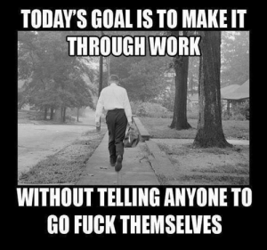 Memes, Work, and Fuck: TODAY'S GOAL IS TO MAKE IT  THROUGH WORK  WITHOUT TELLING ANYONE TO  GO FUCK THEMSELVES DV6