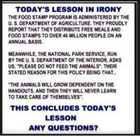 "Animals, Food, and Memes: TODAY'S LESSON IN IRONY  THE FOOD STAMP PROGRAM IS ADMINISTERED BY THE  U. S. DEPARTMENT OF AGRICULTURE. THEY PROUDLY  REPORT THAT THEY DISTRIBUTE FREE MEALS AND  FOOD STAMPS TO OVER 46 MILLION PEOPLE ON AN  ANNUAL BASIS.  MEANWHILE, THE NATIONAL PARK SERVICE, RUN  BY THE U. S. DEPARTMENT OF THE INTERIOR, ASKS  US, ""PLEASE DO NOT FEED THE ANIMALS"". THEIR  STATED REASON FOR THIS POLICY BEING THAT.  ""THE ANIMALS WILL GROW DEPENDENT ON THE  HANDOUTS, AND THEN THEY WILL NEVER LEARN  TO TAKE CARE OF THEMSELVES""  THIS CONCLUDES TODAY'S  LESSON  ANY QUESTIONS? Hmm..."