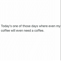 goodtimes 😭: Today's one of those days where even my  coffee will even need a coffee. goodtimes 😭