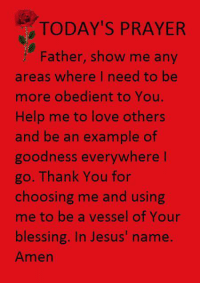 amen: TODAY'S PRAYER  Father, show me any  areas where I need to be  more obedient to You.  Help me to love others  and be an example of  goodness everywhere I  go. Thank You for  choosing me and using  me to be a vessel of Your  blessing. In Jesus' name  Amen