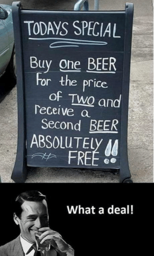 laughoutloud-club:  Can't turn this deal down.: TODAYS SPECIAL  Buy one BEER  for the price  of TwQ and  Teceive a  Second BEER  ABSOLUTELY  FREE D  What a deal! laughoutloud-club:  Can't turn this deal down.