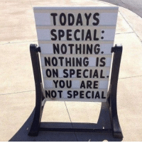 You, Nothing, and Special: TODAYS  SPECIAL:  NOTHING  NOTHING IS  ON SPECIAL.  YOU ARE  NOT SPECIAL