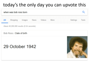Bailey Jay, Dank, and Memes: today's the only day you can upvote this  when was bob ross born  AII  ll Shopping Images News Videos More  Settings Tools  About 49,200,000 results (0.54 seconds)  Bob Ross / Date of birth  29 October 1942 Thank you Bob for everything by morathegoat MORE MEMES