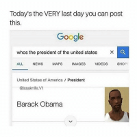 Memes, Barack Obama, and Maps: Today's the VERY last day you can post  this  Google  whos the president of the united states  X  ALL  NEWS  MAPS  IMAGES  VIDEOS  SHO  United States of America President  @issaknife.V1  Barack Obama breh 💯