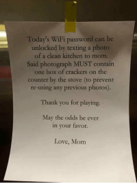 YALL FEMALES ARE THE DEVIL: Today's WiFi password can be  unlocked by texting a photo  of a clean kitchen to mom.  Said photograph MUST contain  one box of crackers on the  counter by the stove (to prevent  re-using any previous photos)  Thank you for playing.  May the odds be ever  in your favor.  Love, Mom YALL FEMALES ARE THE DEVIL