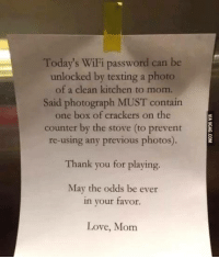 Boxing, Love, and Memes: Today's WiFi password can be  unlocked by texting a photo  of a clean kitchen to mom.  Said photograph MUST contain  one box of crackers on the  counter by the stove (to prevent  re-using any previous photos).  Thank you for playing.  May the odds be ever  in your favor  Love, Mom LIKE SHARE TAG