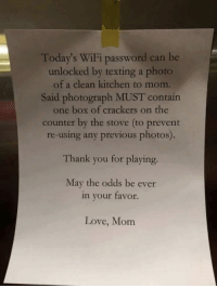 <p>These Millennial Moms are having to change the game.</p>: Today's WiFi password can be  unlocked by texting a photo  of a clean kitchen to mom.  Said photograph MUST contain  one box of crackers on the  counter by the stove (to prevent  re-using any previous photos).  Thank you for playing.  May the odds be ever  in your favor.  Love, Mom <p>These Millennial Moms are having to change the game.</p>