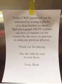 <p>Tech mom. Modern education in a digital world</p>: Today's WiFi password can be  unlocked by texting a photo  of a clean kitchen to mom  Said photograph MUST contain  one box of crackers on the  counter by the stove (to prevent  re-using any previous photos).  Thank you for playing.  May the odds be ever  in your favor.  Love, Mom <p>Tech mom. Modern education in a digital world</p>