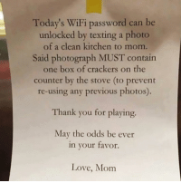 This Mom <<<: Today's WiFi password can be  unlocked by texting a photo  of a clean kitchen to mom.  Said photograph MUST contain  one box of crackers on the  counter by the stove (to prevent  re-using any previous photos)  Thank you for playing.  May the odds be ever  in your tavor.  Love, Mom This Mom <<<