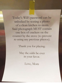 My new hero: Today's WiFi password can be  unlocked by texting a photo  of a clean kitchen to mom.  Said photograph MUST contain  one box of crackers on the  counter by the stove (to prevent  re-using any previous photos).  Thank you for playing.  May the odds be ever  in your favor  Love, Mom My new hero