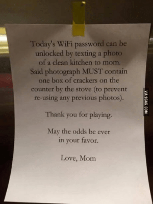 Mothering done right: Today's WiFi password can be  unlocked by texting a photo  of a clean kitchen to mom.  Said photograph MUST contain  one box of crackers on the  counter by the stove (to prevent  re-using any previous photos).  Thank you for playing.  May the odds be ever  in your favor.  Love, Mom Mothering done right