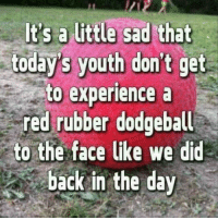 Dank, Dodgeball, and Experience: today's youth don't get  to experience a  red rubber dodgeball  to the face like we did  back in the day
