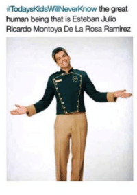 Memes, Today's Kids Will Never Know, and 🤖:  #TodaysKidsWillNeverknow the great  human being that is Esteban Julio  Ricardo Montoya De La Rosa Ramirez -Iceprincess