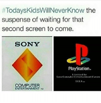 Memes, PlayStation, and Sony: TodaysKidsWillNeverknow the  suspense of waiting for that  second screen to come.  SONY  PlayStation.  Licensed try  Sony Coreuter Entertaieneet Eurore  SCEA  COMPUTER  ENTERTAINMENT Holding your breath hoping the scratched up game works 😂😂😂😂🤣