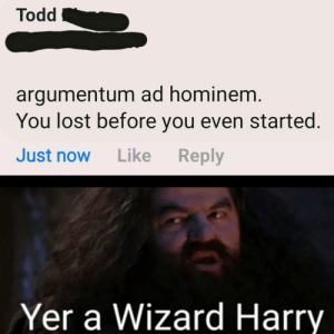 We all lose: Todd  argumentum ad hominem.  You lost before you even started.  Reply  Just now  Like  Yer a Wizard Harry We all lose