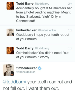 "starburst: Todd Barry @toddbarry  Accidentally bought 3 Musketeers bar  from a hotel vending machine. Meant  to buy Starburst. ""sigh* Only irn  Connecticut!  2m  timheidecker @timheidecker  @toddbarry i hope your teeth rot out  of your mouth.  1m  Todd Barry @toddbarry  @timheidecker You didn't need ""out  of your mouth."" Wordy.  1m  timheidecker  @timheidecker  @toddbarry your teeth can rot and  not fall out.i want them out."