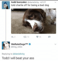 Ass, Bad, and Charlie: todd bonzalez @danielkrby 4/1/17  told charlie off for being a bad dog  13  75  @dog_rates  Replying to @danielkrby  Todd I will beat your ass old meme but