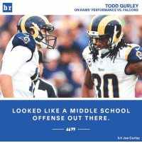 Gurley didn't sugarcoat things...: TODD GURLEY  br  ON RAMS' PERFORMANCE VS. FALCONS  Rams  LOOKED LIKE A MIDDLE SCHOOL  OFFENSE OUT THERE  h/t Joe Curley Gurley didn't sugarcoat things...