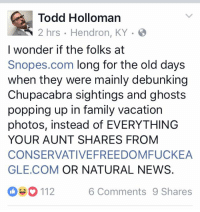 hahahahahaha!: Todd Holloman  2 hrs Hendron, KY  I wonder if the folks at  Snopes.com long for the old days  when they were mainly debunking  Chupacabra sightings and ghosts  popping up in family vacation  photos, instead of EVERYTHING  YOUR AUNT SHARES FROM  CONSERVATIVEFREEDOMFUCKEA  GLE COM OR NATURAL NEWS  6 Comments 9 Shares hahahahahaha!