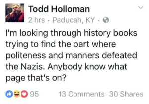 "Books, Target, and Tumblr: Todd Holloman  2 hrs Paducah, KY-  I'm looking through history books  trying to find the part where  politeness and manners defeated  the Nazis. Anybody know what  page that's on?  95  13 Comments 30 Shares tikkunolamorgtfo: givemealltheowls:  liberalsarecool: Fired up. Ready to go. #inDC Look under ""appeasement"", it's right before ""Nazi Germany takes over Poland."""