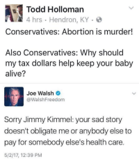 Alive, Memes, and Sorry: Todd Holloman  Conservatives: Abortion is murder!  Also Conservatives: Why should  my tax dollars help keep your baby  alive?  Joe Walsh  @Walsh Freedom  Sorry Jimmy Kimmel: your sad story  doesn't obligate me or anybody else to  pay for somebody else's health care.  5/2/17, 12:39 PM
