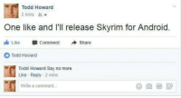 Android, Skyrim, and Say No More: Todd Howard  2 mins  One like and I'll release Skyrim for Android  Like U Comment Share  Todd Howard  Todd Howard Say no more  Like Reply 2 mins  Write a comment  (9回団