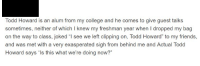 """College, Friends, and Skyrim: Todd Howard is an alum from my college and he comes to give guest talks  sometimes, neither of which I knew my freshman year when I dropped my bag  on the way to class, joked """"l see we left clipping on, Todd Howard"""" to my friends,  and was met with a very exasperated sigh from behind me and Actual Todd  Howard says """"ls this what we're doing nowr"""