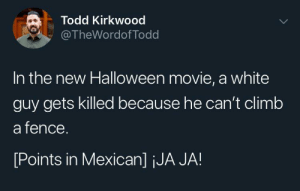¡Vamos Cabrón!: Todd Kirkwood  @TheWordof Todd  In the new Halloween movie, a white  guy gets killed because he can't climb  a fence.  [Points in Mexican] jJA JA! ¡Vamos Cabrón!