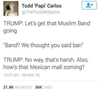 """Muslim Band: Todd Papi"""" Carlos  The Todd Williams  TRUMP: Let's get that Muslim Band  going  """"Band? We thought you said ban  TRUMP: No way, that's harsh. Also,  how's that Mexican mall coming?  10:47 pm 09 Nov 16  21.8K  RETWEETS  36K  LIKES"""