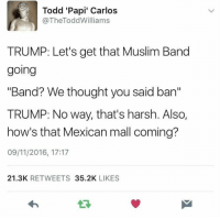 """Muslim Band: Todd 'Papi' Carlos  @TheTodd Williams  TRUMP: Let's get that Muslim Band  going  """"Band? We thought you said ban""""  TRUMP: No way, that's harsh. Also,  how's that Mexican mall coming?  09/11/2016, 17:17  21.3K  RETWEETS  35.2K  LIKES"""