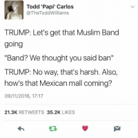 """In an alternate universe 😂: Todd 'Papi' Carlos  @TheTodd Williams  TRUMP: Let's get that Muslim Band  going  """"Band? We thought you said ban""""  TRUMP: No way, that's harsh. Also,  how's that Mexican mall coming?  09/11/2016, 17:17  21.3K  RETWEETS  35.2K  LIKES In an alternate universe 😂"""