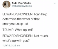 me_irl: Todd 'Papi' Carlos  @TheToddWilliam:s  EDWARD SNOWDEN: I can help  determine the writer of that  anonymous op-ed  TRUMP: What op-ed?  EDWARD SNOWDEN: Not much,  what's op with you?  11/9/18, 3:28 am me_irl