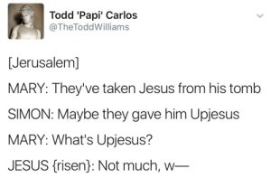 Tomb: Todd 'Papi' Carlos  @TheToddWilliams  [Jerusalem]  MARY: They've taken Jesus from his tomb  SIMON: Maybe they gave him Upjesus  MARY: What's Upjesus?  JESUS (isen): Not much, w-