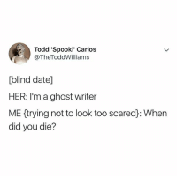 oh my...: Todd 'Spooki' Carlos  @TheToddWilliams  blind date]  HER: I'm a ghost writer  ME (trying not to look too scared: When  did you die? oh my...