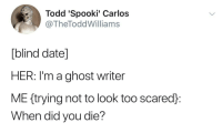 meirl: Todd 'Spooki' Carlos  @TheToddWilliams  [blind date]  HER: I'm a ghost writer  ME ftrying not to look too scared:  When did you die? meirl