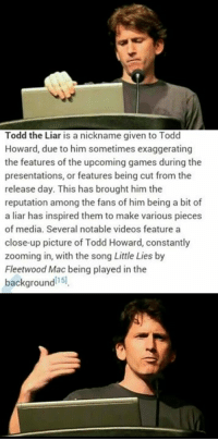 Heresy!: Todd the Liar is a nickname given to Todd  Howard, due to him sometimes exaggerating  the features of the upcoming games during the  presentations, or features being cut from the  release day. This has brought him the  reputation among the fans of him being a bit of  a liar has inspired them to make various pieces  of media. Several notable videos feature a  close-up picture of Todd Howard, constantly  zooming in, with the song Little Lies by  Fleetwood Mac being played in the  background  15l Heresy!
