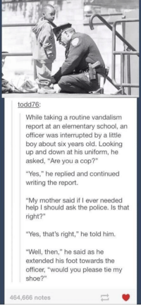"Memes, Elementary, and Vandalize: todd76:  While taking a routine vandalism  report at an elementary school, an  officer was interrupted by a little  boy about six years old. Looking  up and down at his uniform, he  asked, ""Are you a cop?""  ""Yes,"" he replied and continued  writing the report.  ""My mother said if ever needed  help should ask the police. Is that  right?""  ""Yes, that's right,"" he told him.  ""Well, then,"" he said as he  extended his foot towards the  officer, ""would you please tie my  shoe?  464,666 notes http://t.co/X8uwfMVQXI"