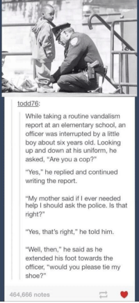 "Memes, Elementary, and Vandalize: todd76:  While taking a routine vandalism  report at an elementary school, an  officer was interrupted by a little  boy about six years old. Looking  up and down at his uniform, he  asked, ""Are you a cop?""  ""Yes,"" he replied and continued  writing the report.  ""My mother said if ever needed  help I should ask the police. Is that  right?""  ""Yes, that's right,"" he told him.  ""Well, then,"" he said as he  extended his foot towards the  officer, ""would you please tie my  shoe?  464,666 notes http://t.co/IXH1wzNejf"